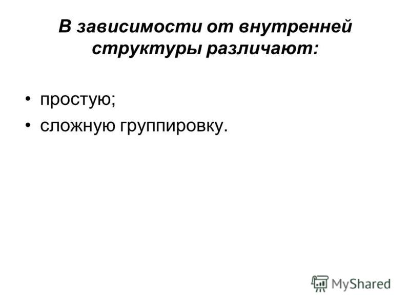 В зависимости от внутренней структуры различают: простую; сложную группировку.