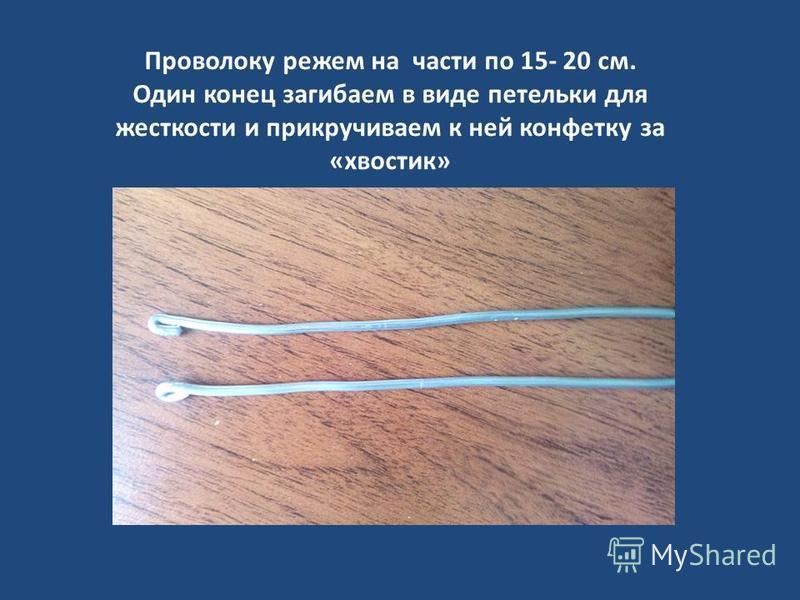Проволоку режем на части по 15- 20 см. Один конец загибаем в виде петельки для жесткости и прикручиваем к ней конфетку за «хвостик»