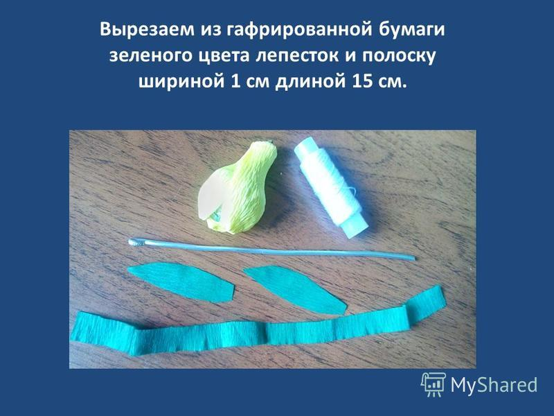 Вырезаем из гофрированной бумаги зеленого цвета лепесток и полоску шириной 1 см длиной 15 см.