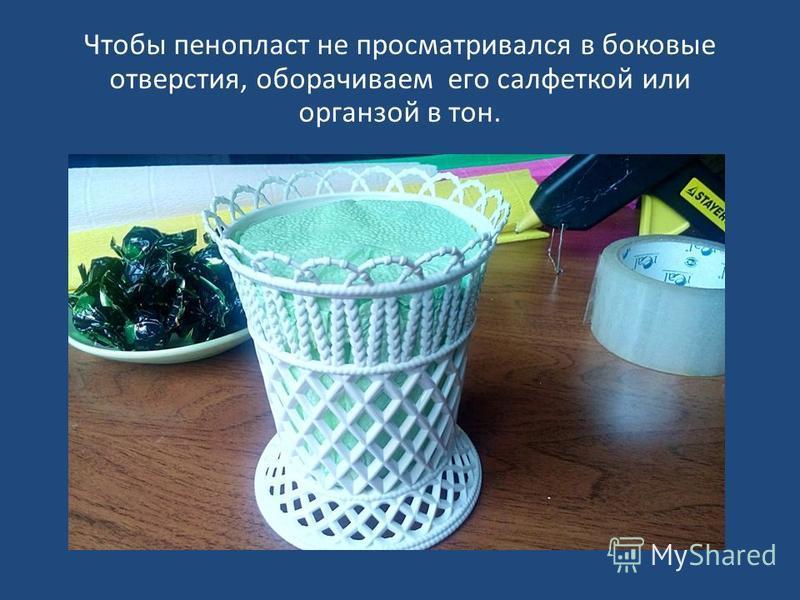 Чтобы пенопласт не просматривался в боковые отверстия, оборачиваем его салфеткой или органзой в тон.