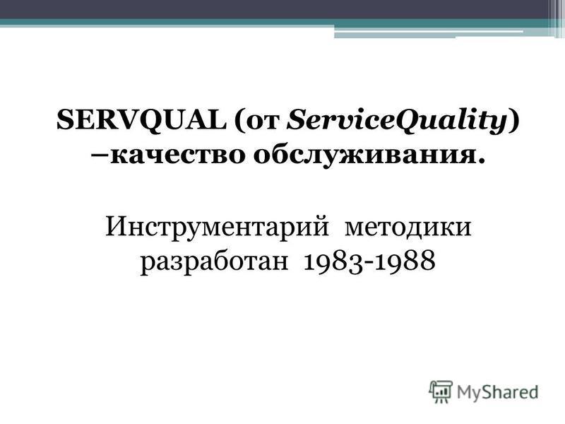 SERVQUAL (от ServiceQuality) –качество обслуживания. Инструментарий методики разработан 1983-1988