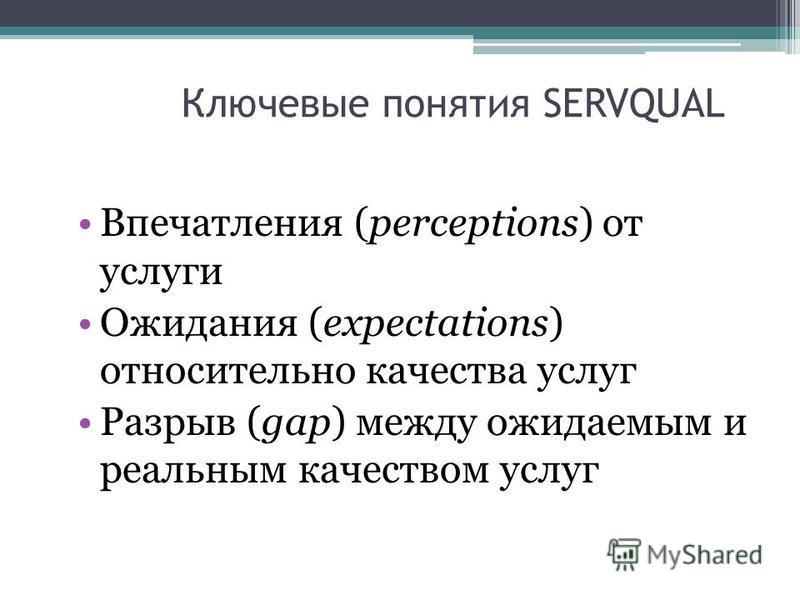 Ключевые понятия SERVQUAL Впечатления (perceptions) от услуги Ожидания (expectations) относительно качества услуг Разрыв (gap) между ожидаемым и реальным качеством услуг
