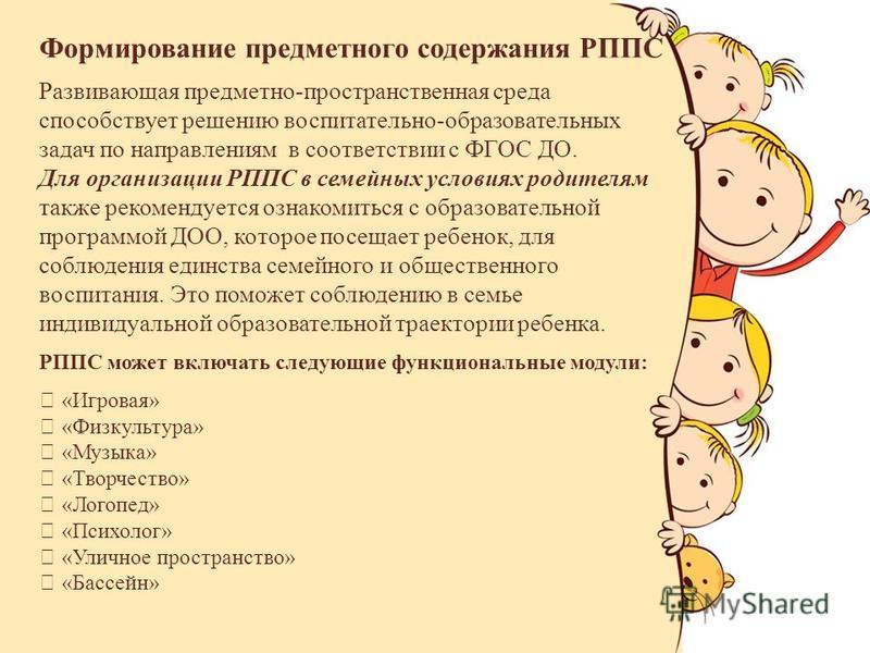 Формирование предметного содержания РППС Развивающая предметно-пространственная среда способствует решению воспитательно-образовательных задач по направлениям в соответствии с ФГОС ДО. Для организации РППС в семейных условиях родителям также рекоменд