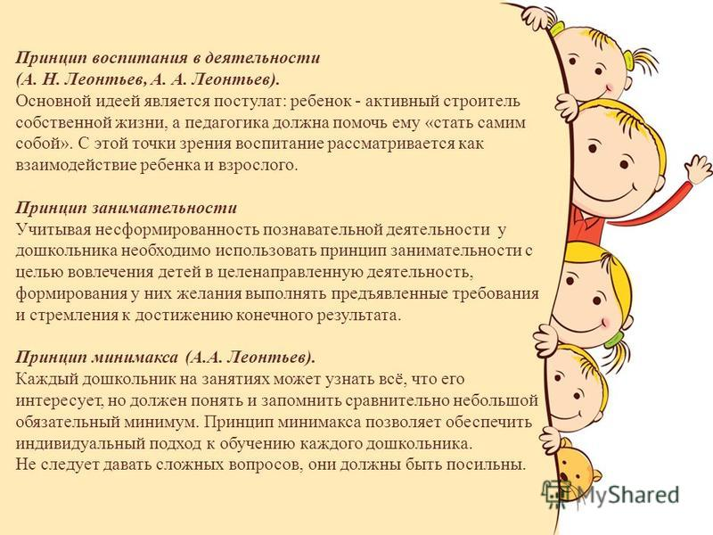 Принцип воспитания в деятельности (А. Н. Леонтьев, А. А. Леонтьев). Основной идеей является постулат: ребенок - активный строитель собственной жизни, а педагогика должна помочь ему «стать самим собой». С этой точки зрения воспитание рассматривается к