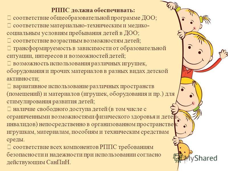 РППС должна обеспечивать: соответствие общеобразовательной программе ДОО; соответствие материально-техническим и медико- социальным условиям пребывания детей в ДОО; соответствие возрастным возможностям детей; трансформируемость в зависимости от образ
