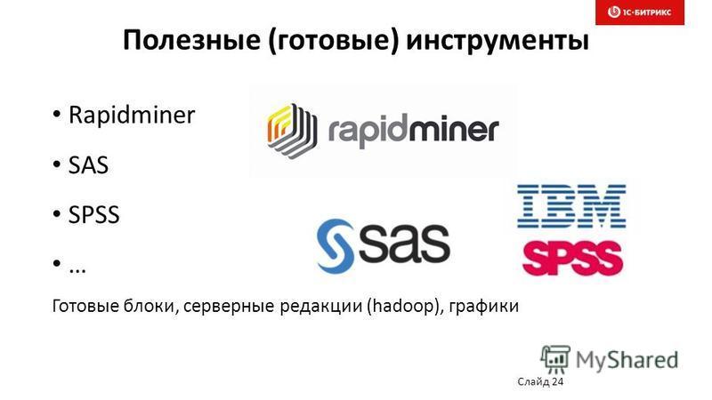 Полезные (готовые) инструменты Слайд 24 Rapidminer SAS SPSS … Готовые блоки, серверные редакции (hadoop), графики
