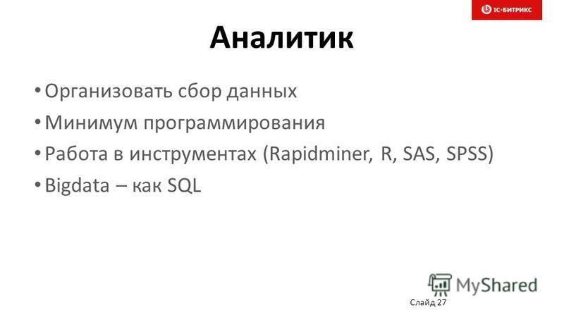 Аналитик Организовать сбор данных Минимум программирования Работа в инструментах (Rapidminer, R, SAS, SPSS) Bigdata – как SQL Слайд 27