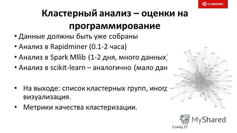 Кластерный анализ – оценки на программирование Данные должны быть уже собраны Анализ в Rapidminer (0.1-2 часа) Анализ в Spark Mllib (1-2 дня, много данных) Анализ в scikit-learn – аналогично (мало данных) На выходе: список кластерных групп, иногда ви