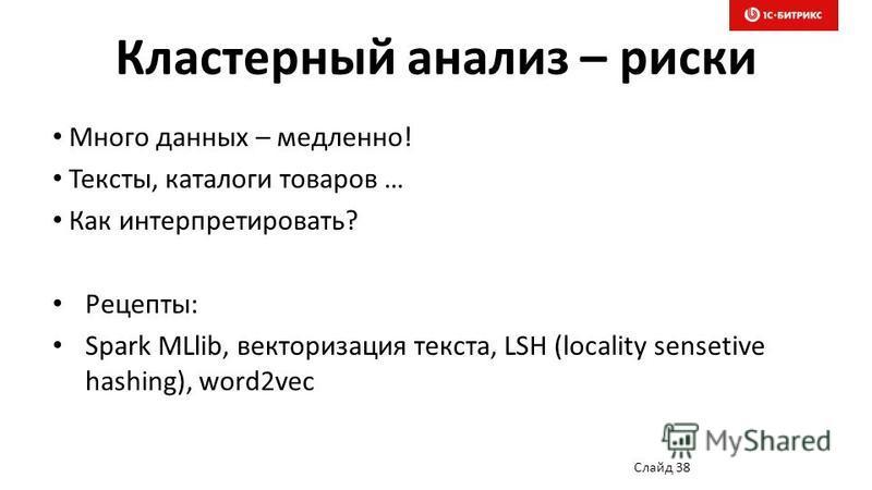 Кластерный анализ – риски Много данных – медленно! Тексты, каталоги товаров … Как интерпретировать? Рецепты: Spark MLlib, векторизация текста, LSH (locality sensetive hashing), word2vec Слайд 38