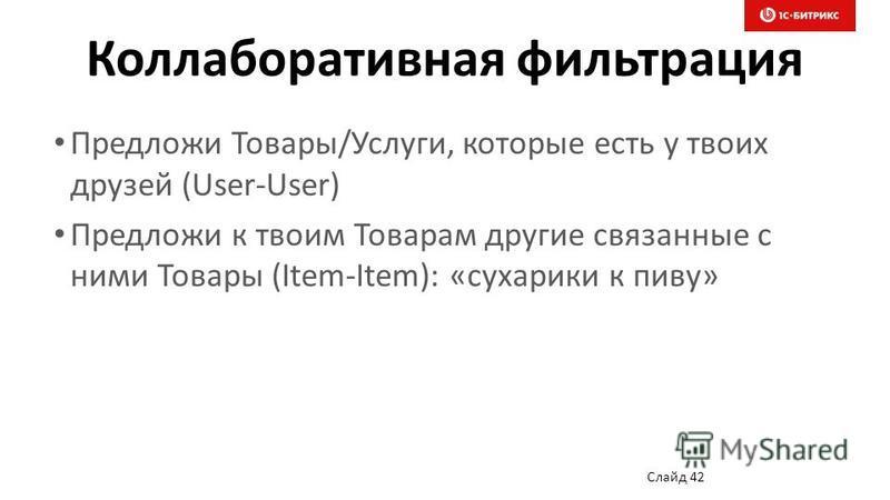 Коллаборативная фильтрация Предложи Товары/Услуги, которые есть у твоих друзей (User-User) Предложи к твоим Товарам другие связанные с ними Товары (Item-Item): «сухарики к пиву» Слайд 42