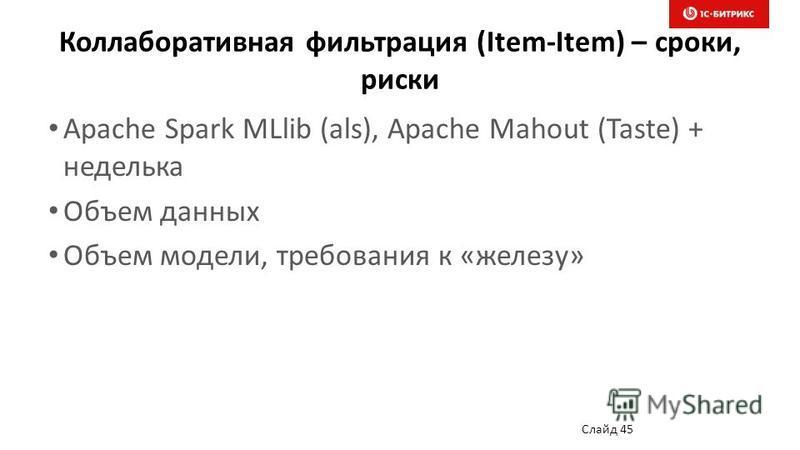 Коллаборативная фильтрация (Item-Item) – сроки, риски Apache Spark MLlib (als), Apache Mahout (Taste) + неделька Объем данных Объем модели, требования к «железу» Слайд 45