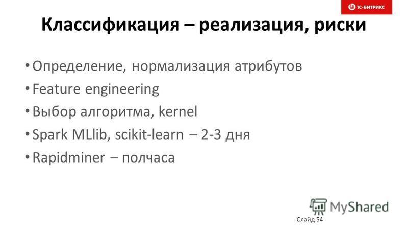 Классификация – реализация, риски Определение, нормализация атрибутов Feature engineering Выбор алгоритма, kernel Spark MLlib, scikit-learn – 2-3 дня Rapidminer – полчаса Слайд 54