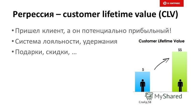 Регрессия – customer lifetime value (CLV) Пришел клиент, а он потенциально прибыльный! Система лояльности, удержания Подарки, скидки, … Слайд 58