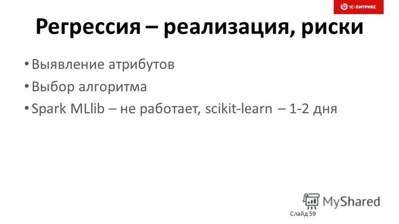 Регрессия – реализация, риски Выявление атрибутов Выбор алгоритма Spark MLlib – не работает, scikit-learn – 1-2 дня Слайд 59