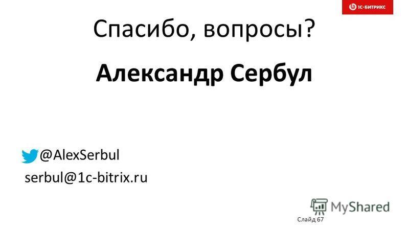 Спасибо, вопросы? Александр Сербул @AlexSerbul serbul@1c-bitrix.ru Слайд 67