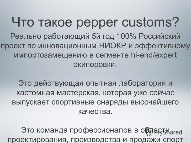 Что такое pepper customs? Реально работающий 5 й год 100% Российский проект по инновационным НИОКР и эффективному импортозамещению в сегменте hi-end/expert экипировки. Это действующая опытная лаборатория и кастомная мастерская, которая уже сейчас вып