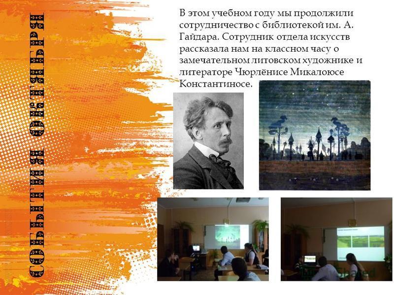 В этом учебном году мы продолжили сотрудничество с библиотекой им. А. Гайдара. Сотрудник отдела искусств рассказала нам на классном часу о замечательном литовском художнике и литераторе Чюрлёнисе Микалоюсе Константиносе.