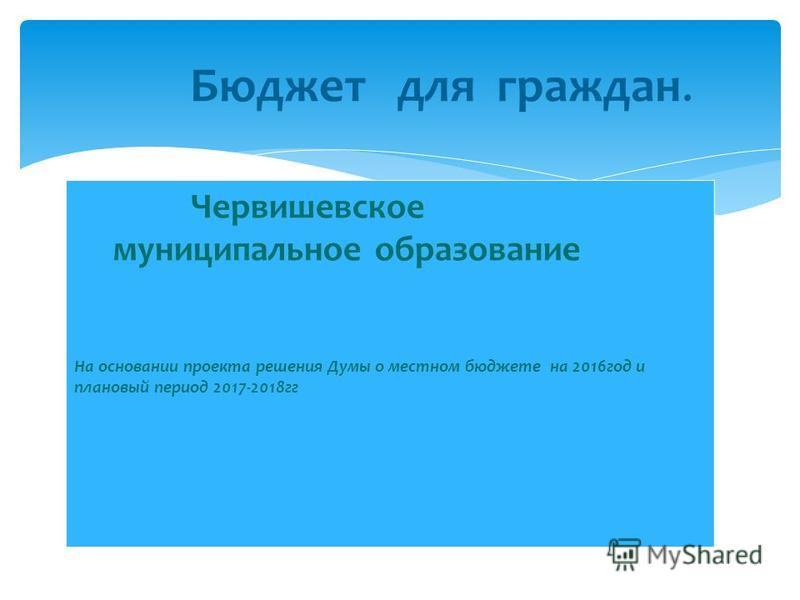 Червишевское муниципальное образование На основании проекта решения Думы о местном бюджете на 2016 год и плановый период 2017-2018 гг Бюджет для граждан.