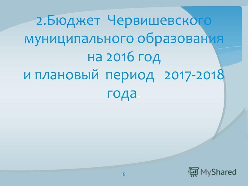 2. Бюджет Червишевского муниципального образования на 2016 год и плановый период 2017-2018 года. 5