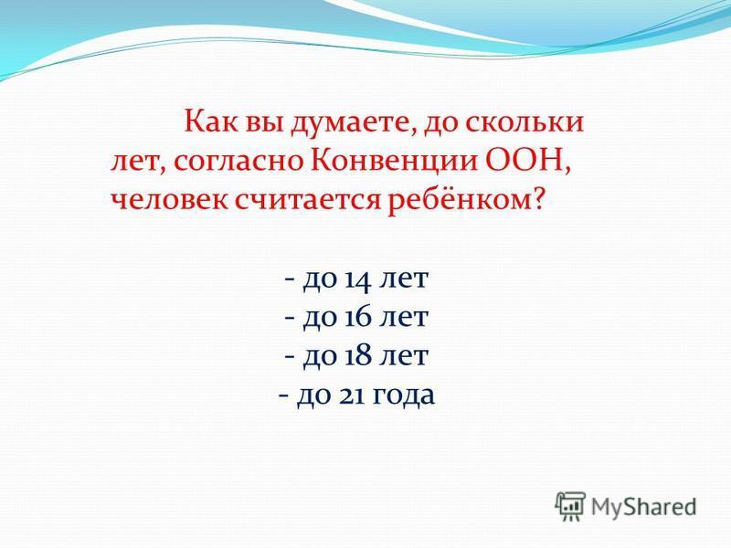 Как вы думаете, до скольки лет, согласно Конвенции ООН, человек считается ребёнком? - до 14 лет - до 16 лет - до 18 лет - до 21 года