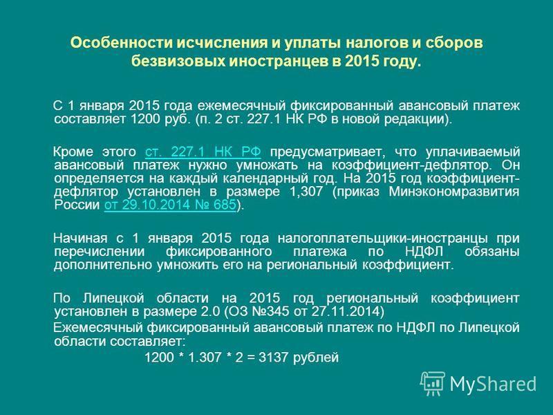 Особенности исчисления и уплаты налогов и сборов безвизовых иностранцев в 2015 году. С 1 января 2015 года ежемесячный фиксированный авансовый платеж составляет 1200 руб. (п. 2 ст. 227.1 НК РФ в новой редакции). Кроме этого ст. 227.1 НК РФ предусматри