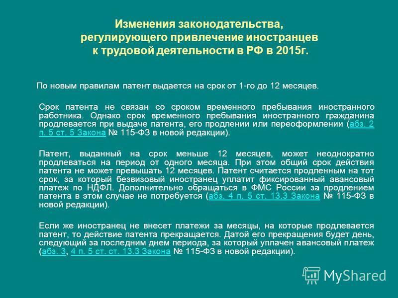 Изменения законодательства, регулирующего привлечение иностранцев к трудовой деятельности в РФ в 2015 г. По новым правилам патент выдается на срок от 1-го до 12 месяцев. Срок патента не связан со сроком временного пребывания иностранного работника. О