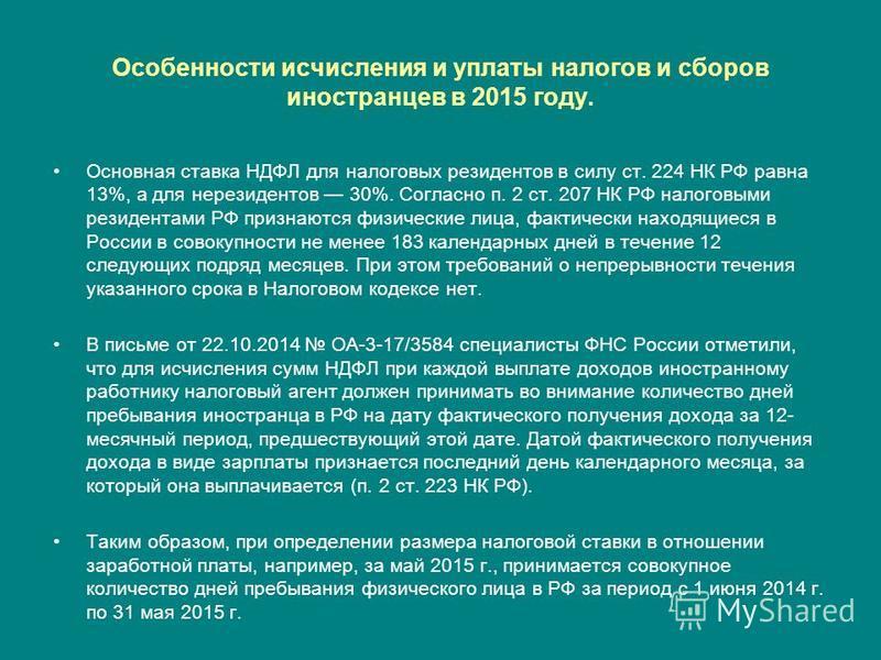 Особенности исчисления и уплаты налогов и сборов иностранцев в 2015 году. Основная ставка НДФЛ для налоговых резидентов в силу ст. 224 НК РФ равна 13%, а для нерезидентов 30%. Согласно п. 2 ст. 207 НК РФ налоговыми резидентами РФ признаются физическ