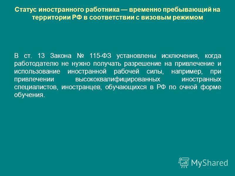 Статус иностранного работника временно пребывающий на территории РФ в соответствии с визовым режимом В ст. 13 Закона 115-ФЗ установлены исключения, когда работодателю не нужно получать разрешение на привлечение и использование иностранной рабочей сил