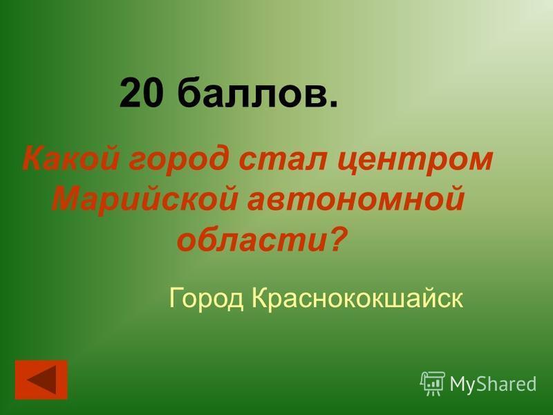 20 баллов. Город Краснококшайск Какой город стал центром Марийской автономной области?