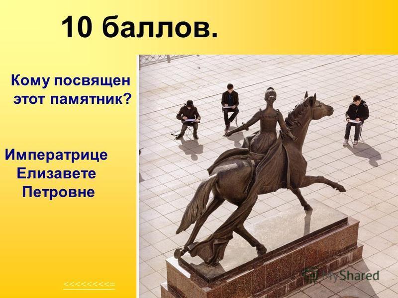 10 баллов. <<<<<<<<= Кому посвящен этот памятник? Императрице Елизавете Петровне