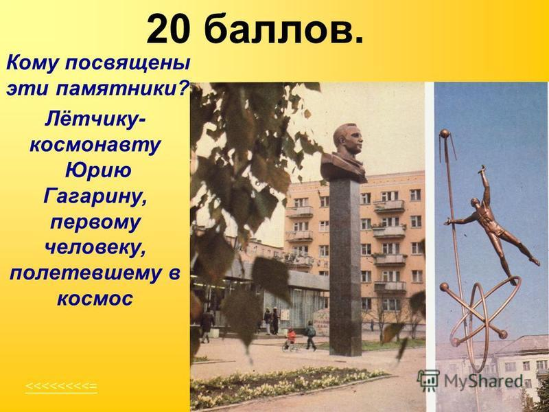 20 баллов. <<<<<<<<= Кому посвящены эти памятники? Лётчику- космонавту Юрию Гагарину, первому человеку, полетевшему в космос