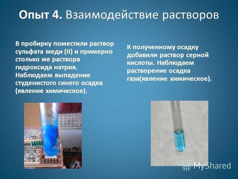 Опыт 4. Взаимодействие растворов В пробирку поместили раствор сульфата меди (II) и примерно столько же раствора гидроксида натрия. Наблюдаем выпадение студенистого синего осадка (явление химическое). К полученному осадку добавили раствор серной кисло