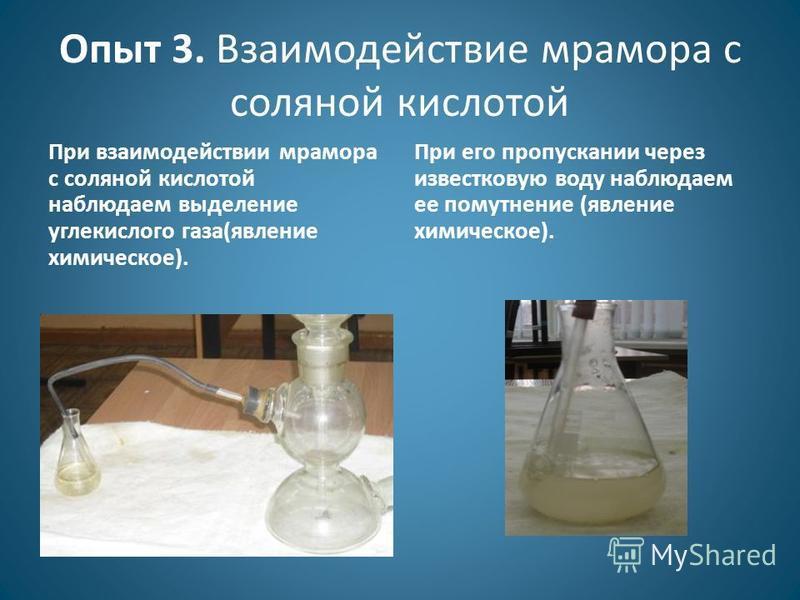 Опыт 3. Взаимодействие мрамора с соляной кислотой При взаимодействии мрамора с соляной кислотой наблюдаем выделение углекислого газа(явление химическое). При его пропускании через известковую воду наблюдаем ее помутнение (явление химическое).