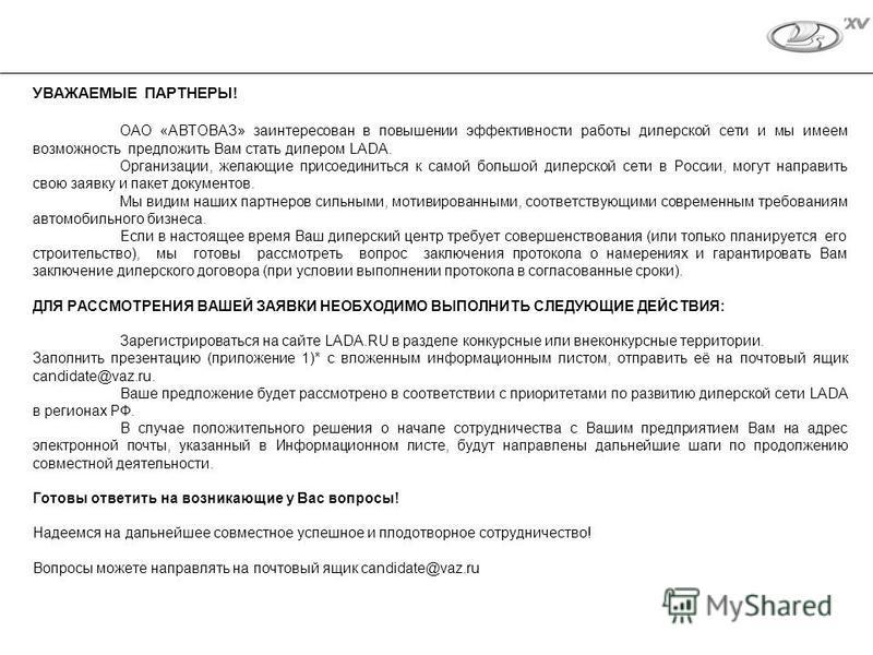 УВАЖАЕМЫЕ ПАРТНЕРЫ! ОАО «АВТОВАЗ» заинтересован в повышении эффективности работы дилерской сети и мы имеем возможность предложить Вам стать дилером LADA. Организации, желающие присоединиться к самой большой дилерской сети в России, могут направить св