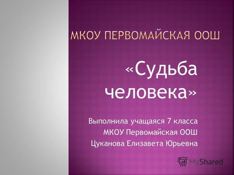 «Судьба человека» Выполнила учащаяся 7 класса МКОУ Первомайская ООШ Цуканова Елизавета Юрьевна