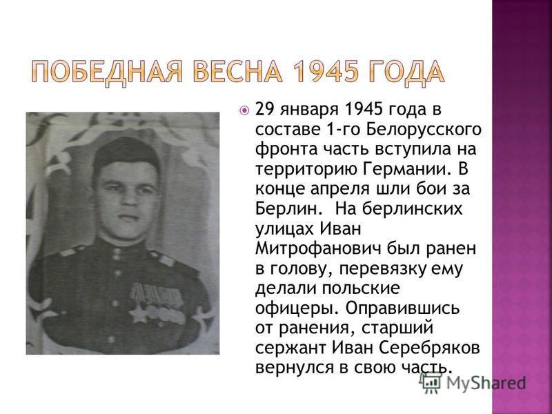 29 января 1945 года в составе 1-го Белорусского фронта часть вступила на территорию Германии. В конце апреля шли бои за Берлин. На берлинских улицах Иван Митрофанович был ранен в голову, перевязку ему делали польские офицеры. Оправившись от ранения,