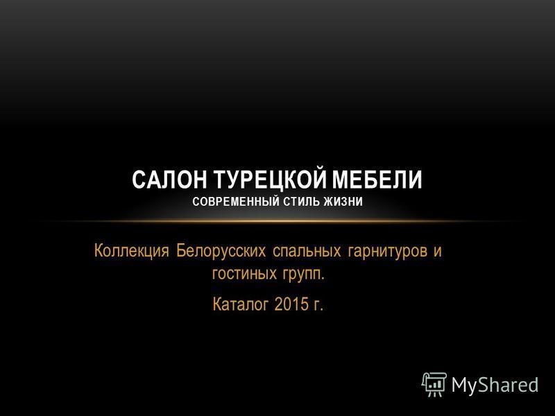 Коллекция Белорусских спальных гарнитуров и гостиных групп. Каталог 2015 г. САЛОН ТУРЕЦКОЙ МЕБЕЛИ СОВРЕМЕННЫЙ СТИЛЬ ЖИЗНИ