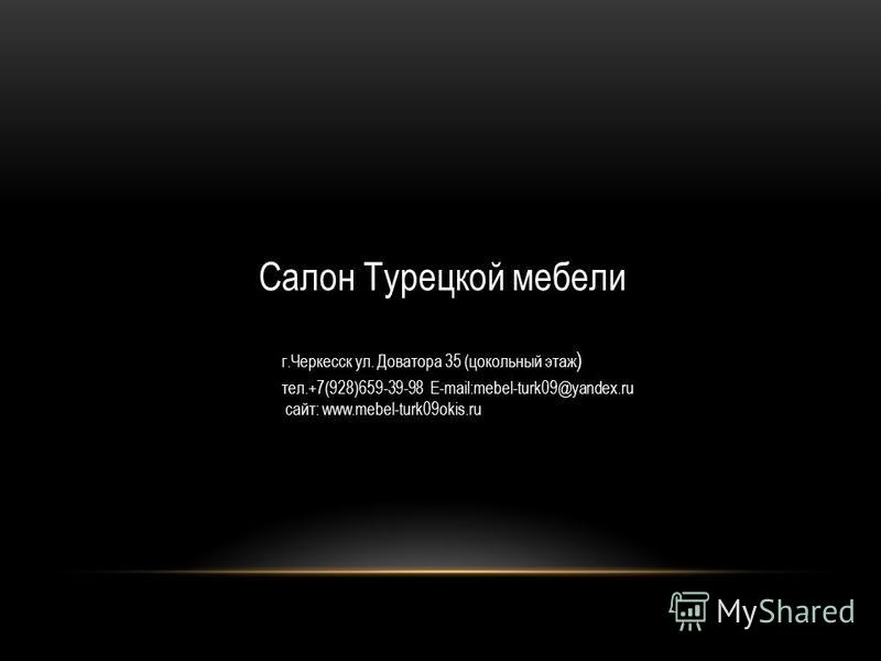 Салон Турецкой мебели г.Черкесск ул. Доватора 35 (цокольный этаж ) тел.+7(928)659-39-98 Е-mail:mebel-turk09@yandex.ru сайт: www.mebel-turk09okis.ru