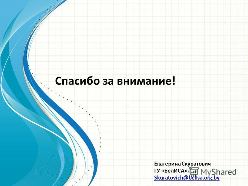 Спасибо за внимание! Екатерина Скуратович ГУ «БелИСА» Skuratovich@belisa.org.by