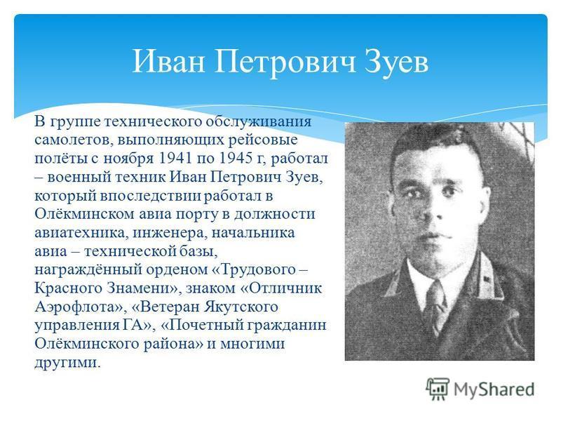 В группе технического обслуживания самолетов, выполняющих рейсовые полёты с ноября 1941 по 1945 г, работал – военный техник Иван Петрович Зуев, который впоследствии работал в Олёкминском авиа порту в должности авиатехника, инженера, начальника авиа –