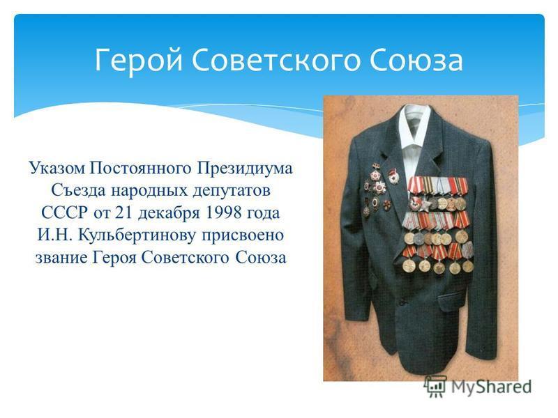 Указом Постоянного Президиума Съезда народных депутатов СССР от 21 декабря 1998 года И.Н. Кульбертинову присвоено звание Героя Советского Союза Герой Советского Союза