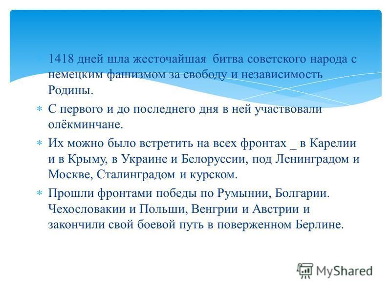 1418 дней шла жесточайшая битва советского народа с немецким фашизмом за свободу и независимость Родины. С первого и до последнего дня в ней участвовали олёкминчане. Их можно было встретить на всех фронтах _ в Карелии и в Крыму, в Украине и Белорусси