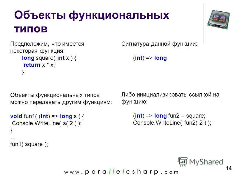 14 Объекты функциональных типов Предположим, что имеется некоторая функция: long square( int x ) { return x * x; } Либо инициализировать ссылкой на функцию: (int) => long fun2 = square; Console.WriteLine( fun2( 2 ) ); Объекты функциональных типов мож