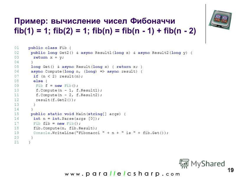 19 Пример: вычисление чисел Фибоначчи fib(1) = 1; fib(2) = 1; fib(n) = fib(n - 1) + fib(n - 2) 01 02 03 04 05 06 07 08 09 10 11 12 13 14 15 16 17 18 19 20 21 public class Fib { public long Get2() & async Result1(long x) & async Result2(long y) { retu