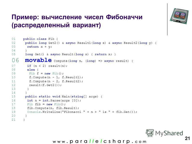 21 Пример: вычисление чисел Фибоначчи (распределенный вариант) 01 02 03 04 05 06 07 08 09 10 11 12 13 14 15 16 17 18 19 20 21 public class Fib { public long Get2() & async Result1(long x) & async Result2(long y) { return x + y; } long Get() & async R