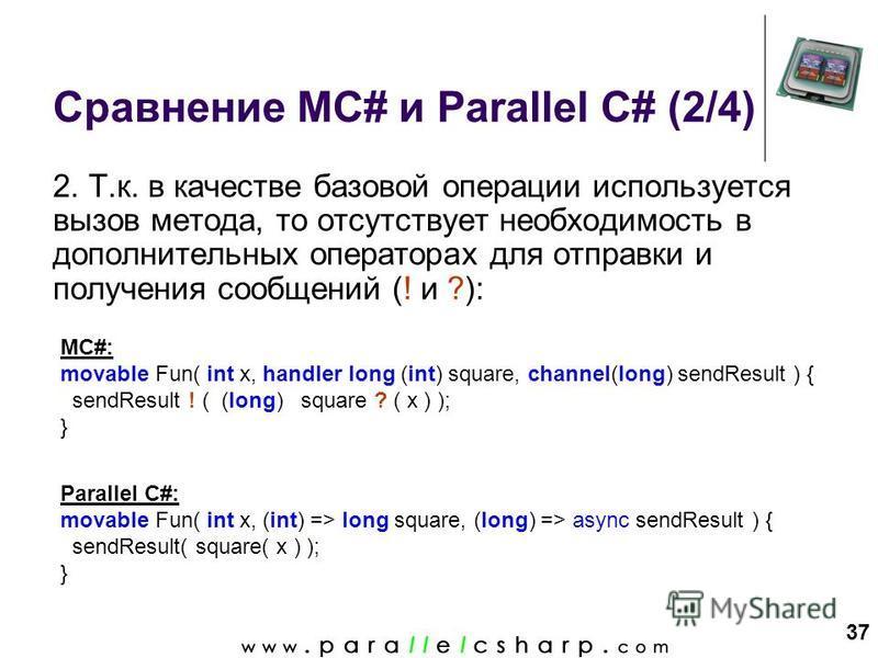 37 Сравнение MC# и Parallel C# (2/4) 2. Т.к. в качестве базовой операции используется вызов метода, то отсутствует необходимость в дополнительных операторах для отправки и получения сообщений (! и ?): MC#: movable Fun( int x, handler long (int) squar