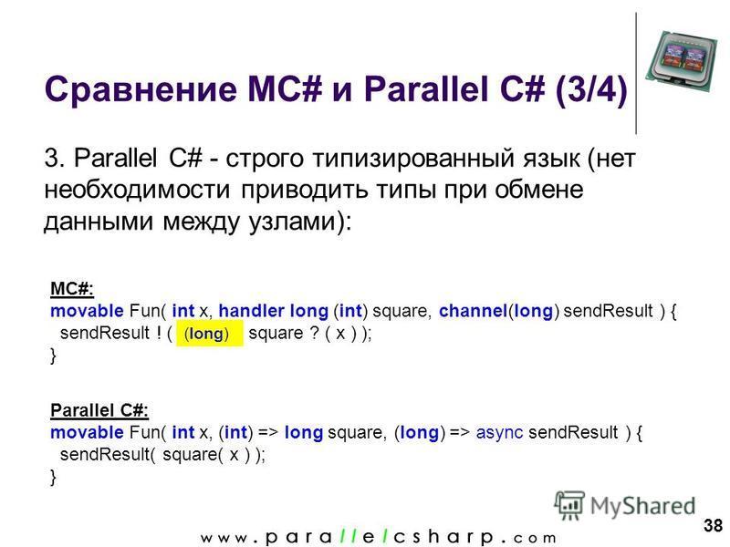 38 Сравнение MC# и Parallel C# (3/4) 3. Parallel C# - строго типизированный язык (нет необходимости приводить типы при обмене данными между узлами): MC#: movable Fun( int x, handler long (int) square, channel(long) sendResult ) { sendResult ! ( (long