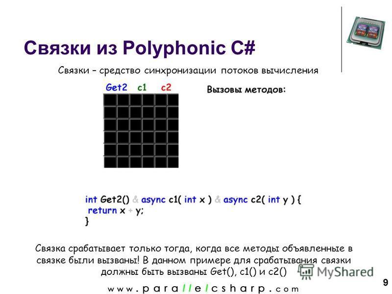 9 Связки из Polyphonic C# Связка срабатывает только тогда, когда все методы объявленные в связке были вызваны! В данном примере для срабатывания связки должны быть вызваны Get(), c1() и c2() Связки – средство синхронизации потоков вычисления