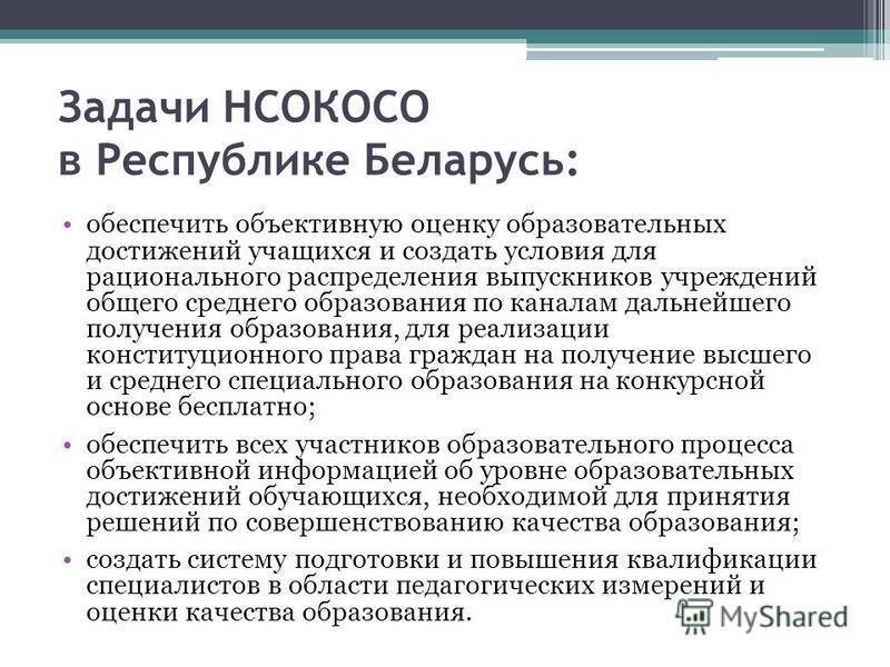 Задачи НСОКОСО в Республике Беларусь: обеспечить объективную оценку образовательных достижений учащихся и создать условия для рационального распределения выпускников учреждений общего среднего образования по каналам дальнейшего получения образования,