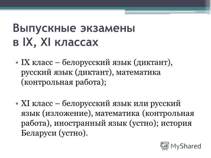 Выпускные экзамены в IX, XI классах IX класс – белорусский язык (диктант), русский язык (диктант), математика (контрольная работа); XI класс – белорусский язык или русский язык (изложение), математика (контрольная работа), иностранный язык (устно); и